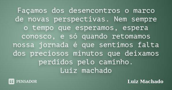 Façamos dos desencontros o marco de novas perspectivas. Nem sempre o tempo que esperamos, espera conosco, e só quando retomamos nossa jornada é que sentimos fal... Frase de Luiz Machado.