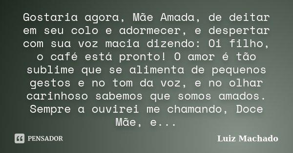 Gostaria agora, Mãe Amada, de deitar em seu colo e adormecer, e despertar com sua voz macia dizendo: Oi filho, o café está pronto! O amor é tão sublime que se a... Frase de Luiz Machado.