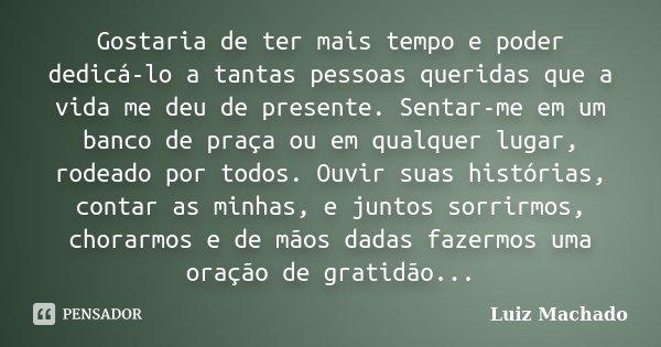 Gostaria de ter mais tempo e poder dedicá-lo a tantas pessoas queridas que a vida me deu de presente. Sentar-me em um banco de praça ou em qualquer lugar, rodea... Frase de Luiz Machado.