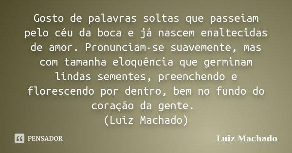Gosto de palavras soltas que passeiam pelo céu da boca e já nascem enaltecidas de amor. Pronunciam-se suavemente, mas com tamanha eloquência que germinam lindas... Frase de Luiz Machado.