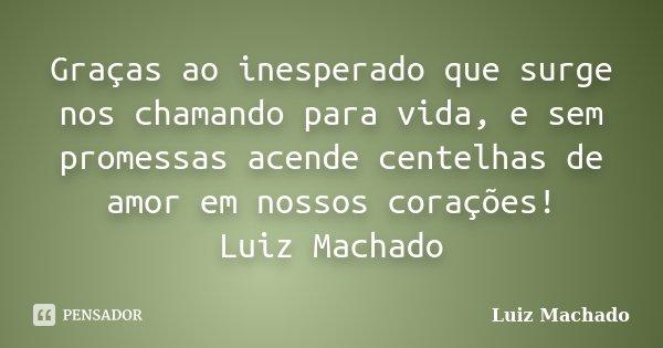 Graças ao inesperado que surge nos chamando para vida, e sem promessas acende centelhas de amor em nossos corações! Luiz Machado... Frase de Luiz Machado.
