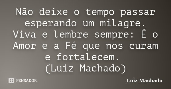 Não deixe o tempo passar esperando um milagre. Viva e lembre sempre: É o Amor e a Fé que nos curam e fortalecem. (Luiz Machado)... Frase de Luiz Machado.