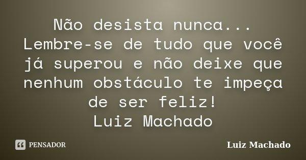 Não desista nunca... Lembre-se de tudo que você já superou e não deixe que nenhum obstáculo te impeça de ser feliz! Luiz Machado... Frase de Luiz Machado.