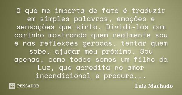 O que me importa de fato é traduzir em simples palavras, emoções e sensações que sinto. Dividi-las com carinho mostrando quem realmente sou e nas reflexões gera... Frase de Luiz Machado.