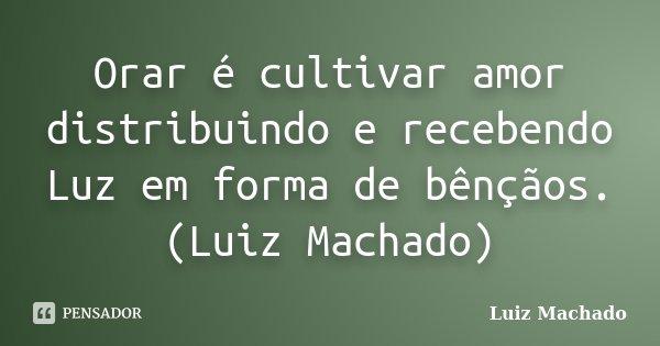 Orar é cultivar amor distribuindo e recebendo Luz em forma de bênçãos. (Luiz Machado)... Frase de Luiz Machado.