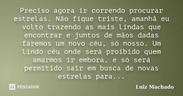 Preciso agora ir correndo procurar estrelas. Não fique triste, amanhã eu volto trazendo as mais lindas que encontrar e juntos de mãos dadas faremos um novo céu,... Frase de Luiz Machado.