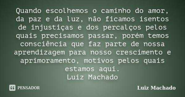 Quando escolhemos o caminho do amor, da paz e da luz, não ficamos isentos de injustiças e dos percalços pelos quais precisamos passar, porém temos consciência q... Frase de Luiz Machado.