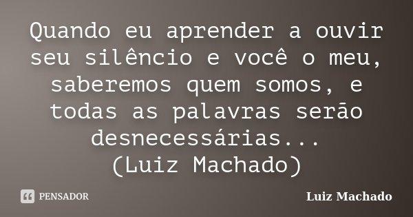 Quando eu aprender a ouvir seu silêncio e você o meu, saberemos quem somos, e todas as palavras serão desnecessárias... (Luiz Machado)... Frase de Luiz Machado.
