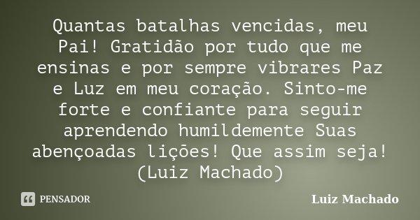 Quantas batalhas vencidas, meu Pai! Gratidão por tudo que me ensinas e por sempre vibrares Paz e Luz em meu coração. Sinto-me forte e confiante para seguir apre... Frase de Luiz Machado.