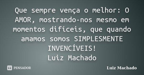 Que sempre vença o melhor: O AMOR, mostrando-nos mesmo em momentos difíceis, que quando amamos somos SIMPLESMENTE INVENCÍVEIS! Luiz Machado... Frase de Luiz Machado.