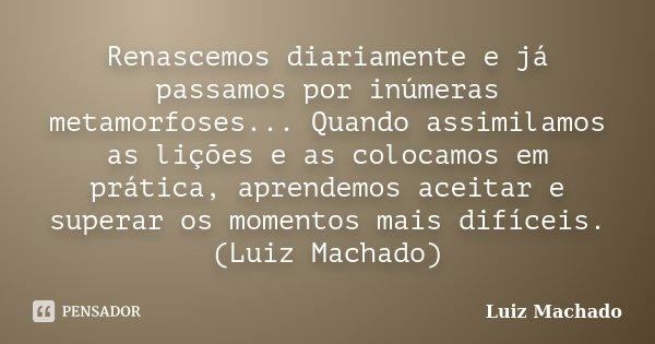 Renascemos diariamente e já passamos por inúmeras metamorfoses... Quando assimilamos as lições e as colocamos em prática, aprendemos aceitar e superar os moment... Frase de Luiz Machado.