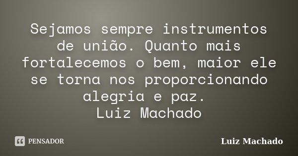 Sejamos sempre instrumentos de união. Quanto mais fortalecemos o bem, maior ele se torna nos proporcionando alegria e paz. Luiz Machado... Frase de Luiz Machado.