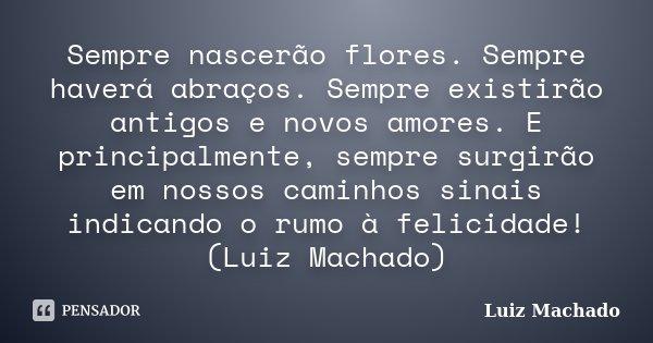 Sempre nascerão flores. Sempre haverá abraços. Sempre existirão antigos e novos amores. E principalmente, sempre surgirão em nossos caminhos sinais indicando o ... Frase de Luiz Machado.