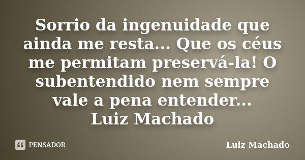 Sorrio da ingenuidade que ainda me resta... Que os céus me permitam preservá-la! O subentendido nem sempre vale a pena entender... Luiz Machado... Frase de Luiz Machado.