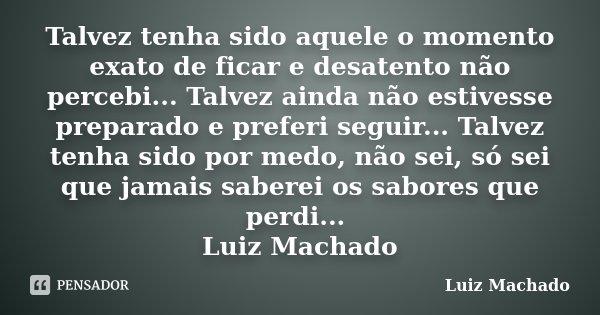 Talvez tenha sido aquele o momento exato de ficar e desatento não percebi... Talvez ainda não estivesse preparado e preferi seguir... Talvez tenha sido por medo... Frase de Luiz Machado.
