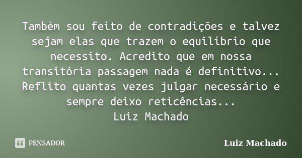 Também sou feito de contradições e talvez sejam elas que trazem o equilíbrio que necessito. Acredito que em nossa transitória passagem nada é definitivo... Refl... Frase de Luiz Machado.
