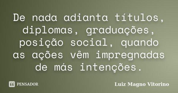 De nada adianta títulos, diplomas, graduações, posição social, quando as ações vêm impregnadas de más intenções.... Frase de Luiz Magno Vitorino.