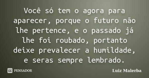 Você só tem o agora para aparecer, porque o futuro não lhe pertence, e o passado já lhe foi roubado, portanto deixe prevalecer a humildade, e seras sempre lembr... Frase de Luiz Malerba.