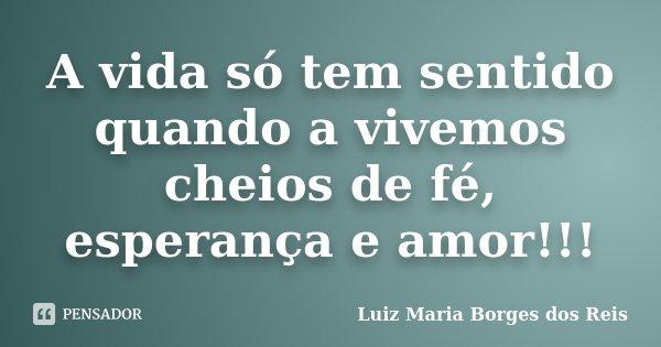 A vida só tem sentido quando a vivemos cheios de fé, esperança e amor!!!... Frase de Luiz Maria Borges dos Reis.