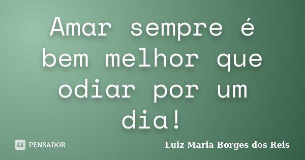 Amar sempre é bem melhor que odiar por um dia!... Frase de Luiz Maria Borges dos Reis.