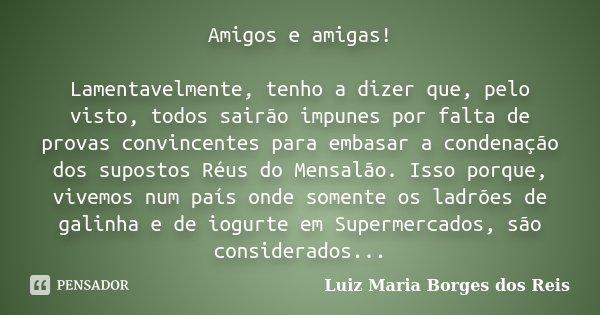 Amigos e amigas! Lamentavelmente, tenho a dizer que, pelo visto, todos sairão impunes por falta de provas convincentes para embasar a condenação dos supostos Ré... Frase de Luiz Maria Borges dos Reis.