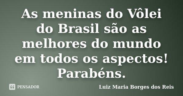 As meninas do Vôlei do Brasil são as melhores do mundo em todos os aspectos! Parabéns.... Frase de Luiz Maria Borges dos Reis.