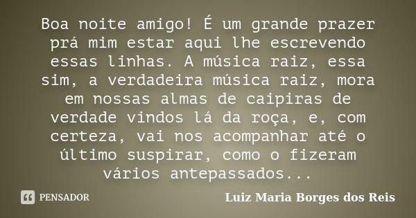 Boa noite amigo! É um grande prazer prá mim estar aqui lhe escrevendo essas linhas. A música raiz, essa sim, a verdadeira música raiz, mora em nossas almas de c... Frase de Luiz Maria Borges dos Reis.