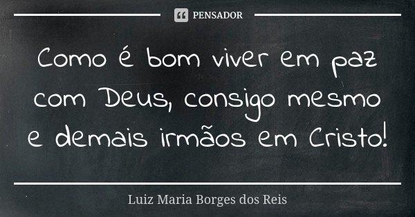 Como é bom viver em paz com Deus, consigo mesmo e demais irmãos em Cristo!... Frase de Luiz Maria Borges dos Reis.