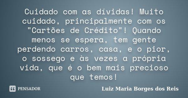 """Cuidado com as dívidas! Muito cuidado, principalmente com os """"Cartões de Crédito""""! Quando menos se espera, tem gente perdendo carros, casa, e o pior, ... Frase de Luiz Maria Borges dos Reis."""