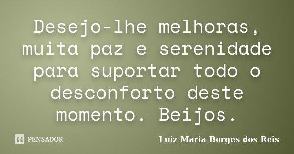 Desejo-lhe melhoras, muita paz e serenidade para suportar todo o desconforto deste momento. Beijos.... Frase de Luiz Maria Borges dos Reis.