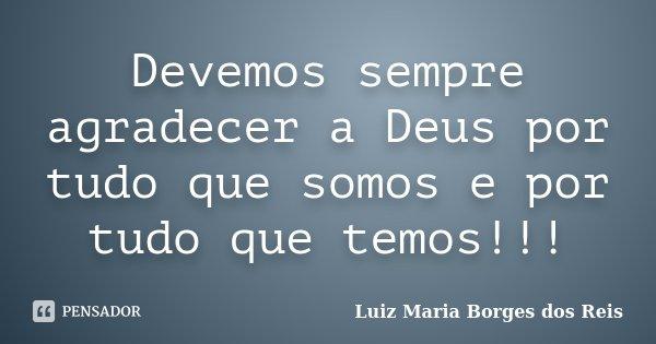 Quero Agradecer A Deus Por Tudo: Devemos Sempre Agradecer A Deus Por Tudo... Luiz Maria