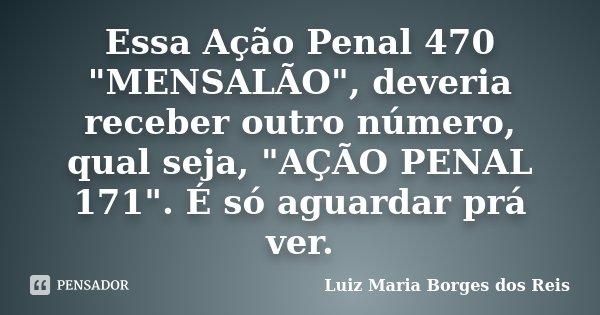 """Essa Ação Penal 470 """"MENSALÃO"""", deveria receber outro número, qual seja, """"AÇÃO PENAL 171"""". É só aguardar prá ver.... Frase de Luiz Maria Borges dos Reis."""