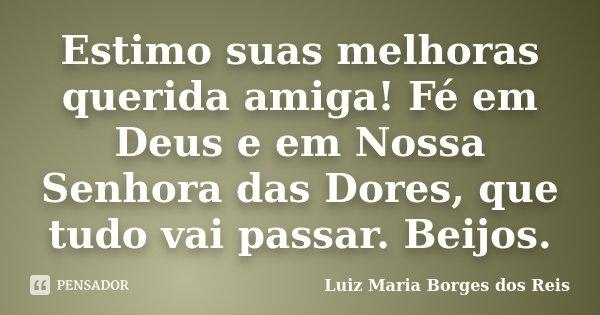 Estimo suas melhoras querida amiga! Fé em Deus e em Nossa Senhora das Dores, que tudo vai passar. Beijos.... Frase de Luiz Maria Borges dos Reis.