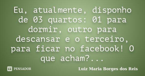 Eu, atualmente, disponho de 03 quartos: 01 para dormir, outro para descansar e o terceiro, para ficar no facebook! O que acham?...... Frase de Luiz Maria Borges dos Reis.