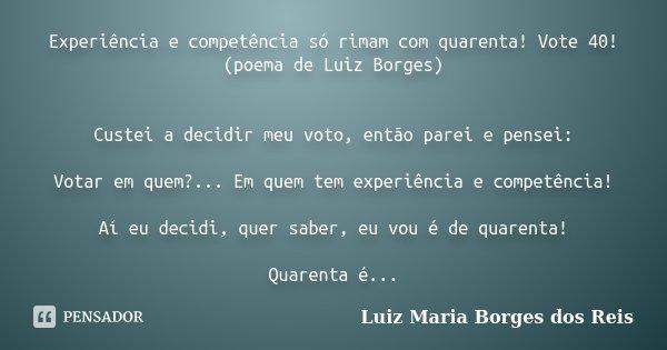 Experiência e competência só rimam com quarenta! Vote 40! (poema de Luiz Borges) Custei a decidir meu voto, então parei e pensei: Votar em quem?... Em quem tem ... Frase de Luiz Maria Borges dos Reis.