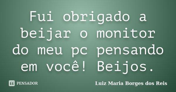 Fui obrigado a beijar o monitor do meu pc pensando em você! Beijos.... Frase de Luiz Maria Borges dos Reis.