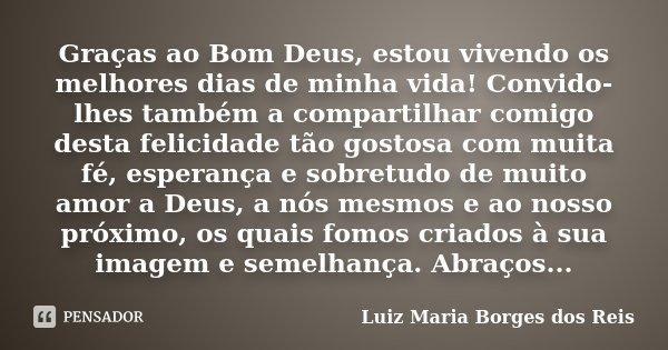 Graças ao Bom Deus, estou vivendo os melhores dias de minha vida! Convido-lhes também a compartilhar comigo desta felicidade tão gostosa com muita fé, esperança... Frase de Luiz Maria Borges dos Reis.