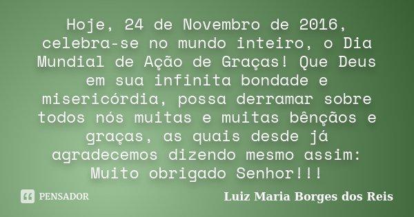 Hoje, 24 de Novembro de 2016, celebra-se no mundo inteiro, o Dia Mundial de Ação de Graças! Que Deus em sua infinita bondade e misericórdia, possa derramar sobr... Frase de Luiz Maria Borges dos Reis.