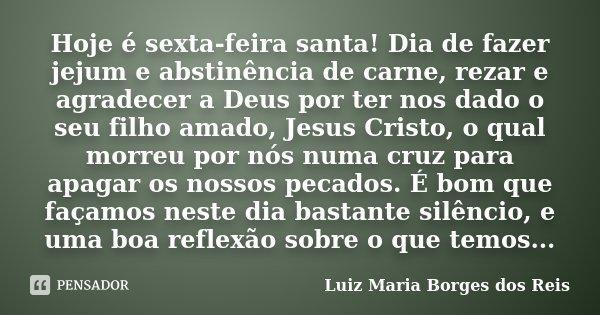 Hoje é Sexta Feira Santa Dia De Fazer Luiz Maria Borges Dos Reis