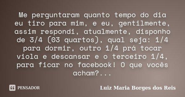 Me perguntaram quanto tempo do dia eu tiro para mim, e eu, gentilmente, assim respondi, atualmente, disponho de 3/4 (03 quartos), qual seja: 1/4 para dormir, ou... Frase de Luiz Maria Borges dos Reis.