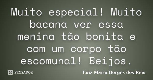 Muito especial! Muito bacana ver essa menina tão bonita e com um corpo tão escomunal! Beijos.... Frase de Luiz Maria Borges dos Reis.