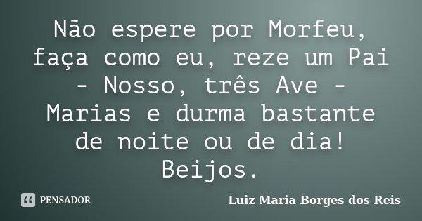 Não espere por Morfeu, faça como eu, reze um Pai - Nosso, três Ave - Marias e durma bastante de noite ou de dia! Beijos.... Frase de Luiz Maria Borges dos Reis.