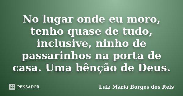 No lugar onde eu moro, tenho quase de tudo, inclusive, ninho de passarinhos na porta de casa. Uma bênção de Deus.... Frase de Luiz Maria Borges dos Reis.
