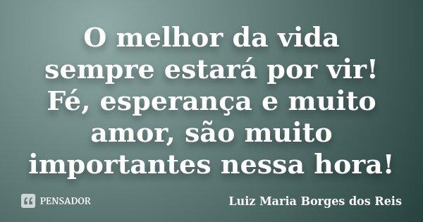 O melhor da vida sempre estará por vir! Fé, esperança e muito amor, são muito importantes nessa hora!... Frase de Luiz Maria Borges dos Reis.