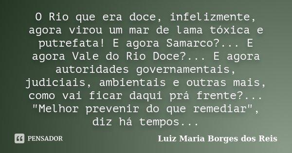 O Rio que era doce, infelizmente, agora virou um mar de lama tóxica e putrefata! E agora Samarco?... E agora Vale do Rio Doce?... E agora autoridades governamen... Frase de Luiz Maria Borges dos Reis.
