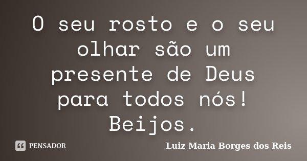 O seu rosto e o seu olhar são um presente de Deus para todos nós! Beijos.... Frase de Luiz Maria Borges dos Reis.