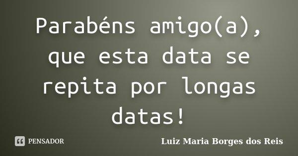 Parabéns amigo(a), que esta data se repita por longas datas!... Frase de Luiz Maria Borges dos Reis.