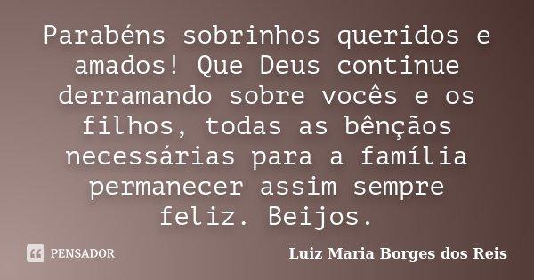 Parabéns sobrinhos queridos e amados! Que Deus continue derramando sobre vocês e os filhos, todas as bênçãos necessárias para a família permanecer assim sempre ... Frase de Luiz Maria Borges dos Reis.
