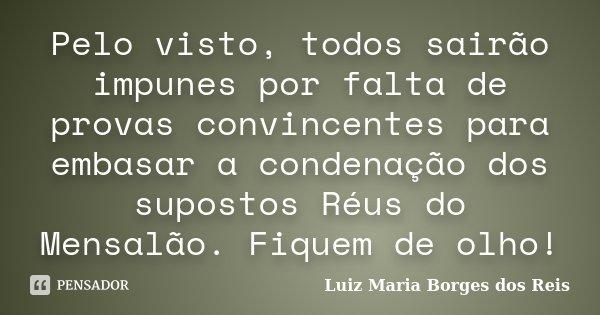Pelo visto, todos sairão impunes por falta de provas convincentes para embasar a condenação dos supostos Réus do Mensalão. Fiquem de olho!... Frase de Luiz Maria Borges dos Reis.