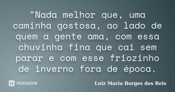 """""""Nada melhor que, uma caminha gostosa, ao lado de quem a gente ama, com essa chuvinha fina que cai sem parar e com esse friozinho de inverno fora de época.... Frase de Luiz Maria Borges dos Reis."""